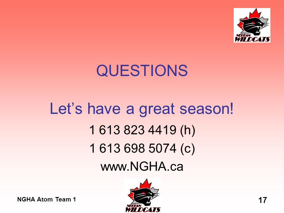 NGHA Atom Team 1 17 QUESTIONS Let's have a great season! 1 613 823 4419 (h) 1 613 698 5074 (c) www.NGHA.ca