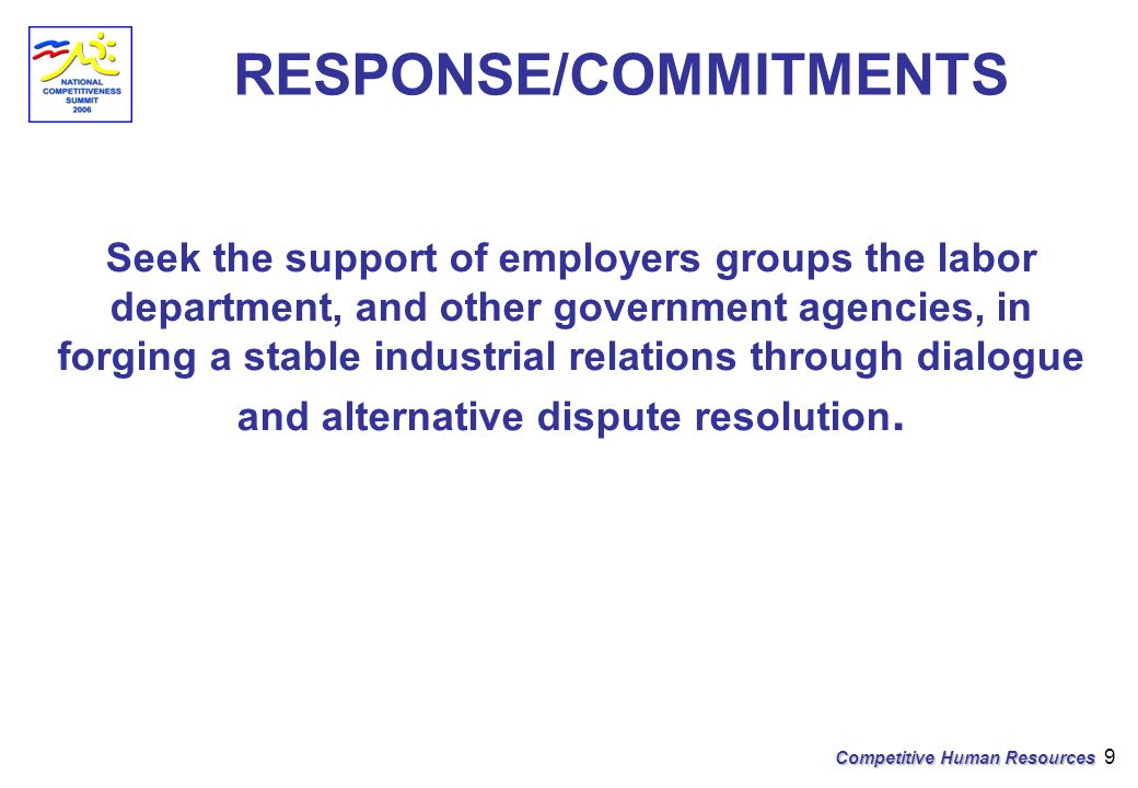 Competitive Human Resources 9 RESPONSE/COMMITMENTS Seek the support of employers groups the labor department, and other government agencies, in forging a stable industrial relations through dialogue and alternative dispute resolution.