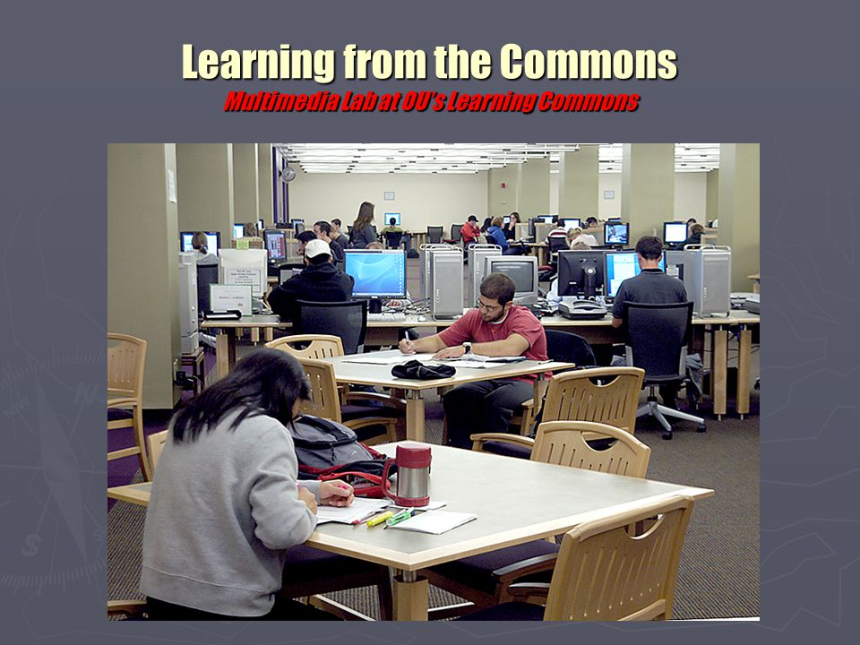 Learning from the Commons Ohio University's multimedia lab Specs ► 6 Mac G5 multimedia workstations with scanners ► Rich mix of multimedia applications ► Staffed by one graduate assistant and several student assistants ► Scanners and other peripherals available