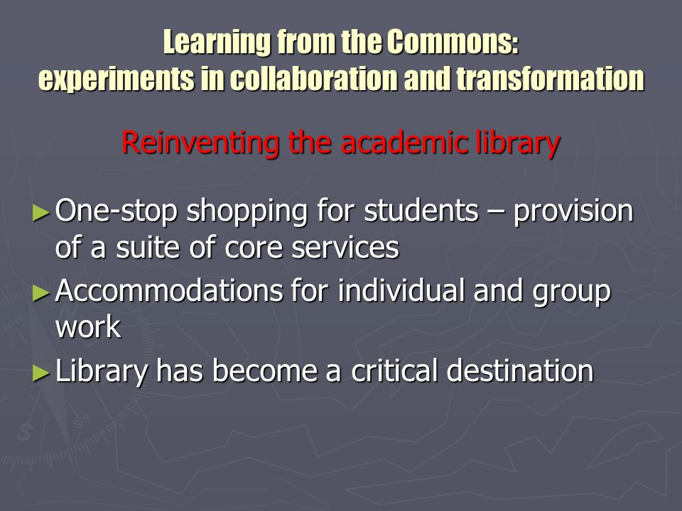 Learning from the Commons: experiments in collaboration and transformation A community center for learning ► Provide space for tutoring and mentoring activities (intentional and gypsy ) ► Support student and faculty experimentation on new kinds of projects ► Relieve faculty & TAs from training, and raise bar on student outputs