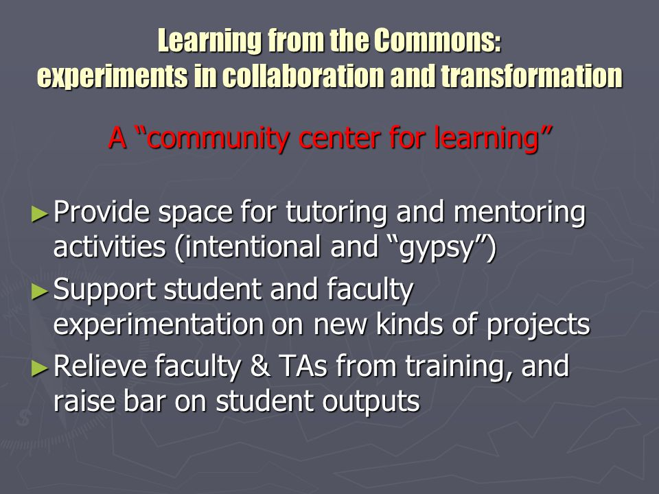 Learning from the Commons: experiments in collaboration and transformation A community center for learning ► Give enterprising students the edge ► Enhance information competency – sometimes subversively ► Provide informed technical assistance at point-of-need ► Enable creation of tutorials & learning objects
