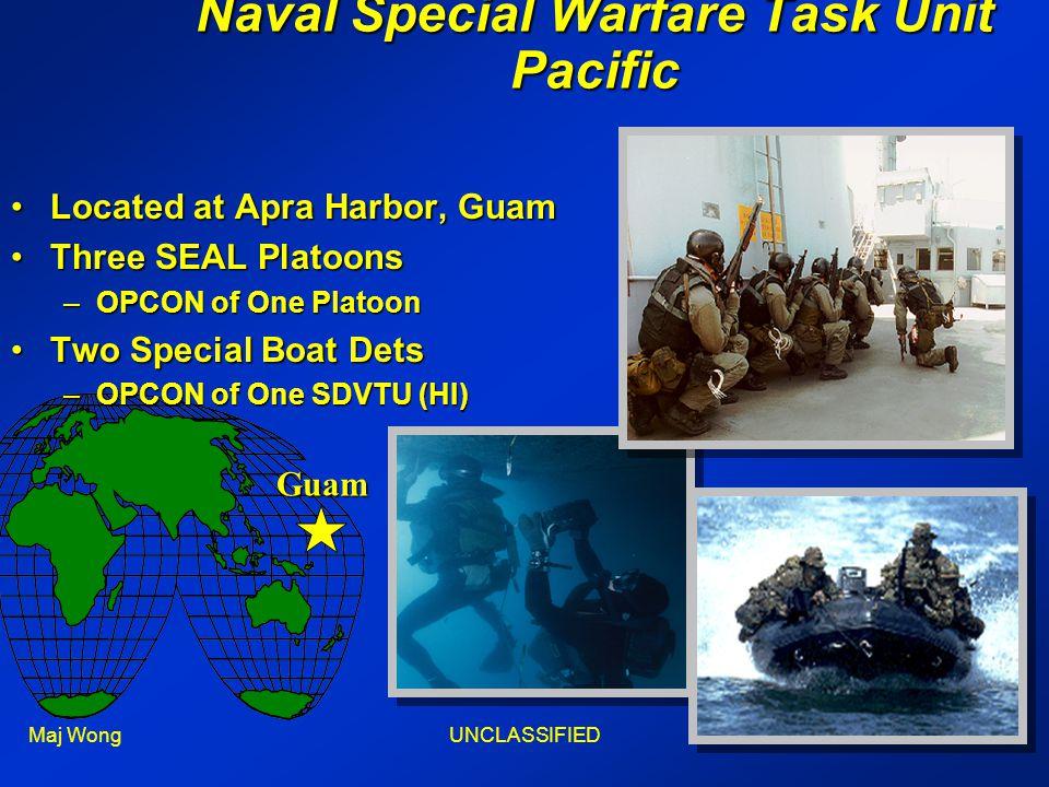 Maj WongUNCLASSIFIED11 Located at Apra Harbor, GuamLocated at Apra Harbor, Guam Three SEAL PlatoonsThree SEAL Platoons –OPCON of One Platoon Two Special Boat DetsTwo Special Boat Dets –OPCON of One SDVTU (HI) Naval Special Warfare Task Unit Pacific Guam