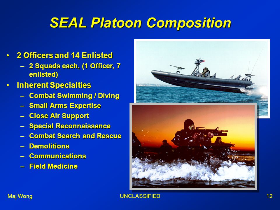 Maj WongUNCLASSIFIED12 SEAL Platoon Composition 2 Officers and 14 Enlisted2 Officers and 14 Enlisted –2 Squads each, (1 Officer, 7 enlisted) Inherent SpecialtiesInherent Specialties –Combat Swimming / Diving –Small Arms Expertise –Close Air Support –Special Reconnaissance –Combat Search and Rescue –Demolitions –Communications –Field Medicine