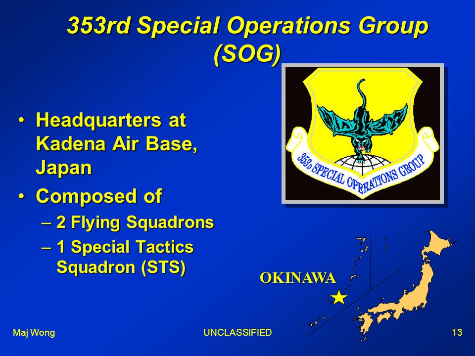 Maj WongUNCLASSIFIED13 353rd Special Operations Group (SOG) Headquarters at Kadena Air Base, JapanHeadquarters at Kadena Air Base, Japan Composed ofComposed of –2 Flying Squadrons –1 Special Tactics Squadron (STS) OKINAWA