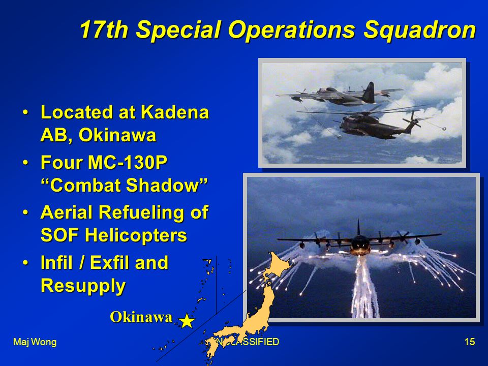 Maj WongUNCLASSIFIED15 17th Special Operations Squadron Located at Kadena AB, OkinawaLocated at Kadena AB, Okinawa Four MC-130P Combat Shadow Four MC-130P Combat Shadow Aerial Refueling of SOF HelicoptersAerial Refueling of SOF Helicopters Infil / Exfil and ResupplyInfil / Exfil and Resupply Okinawa