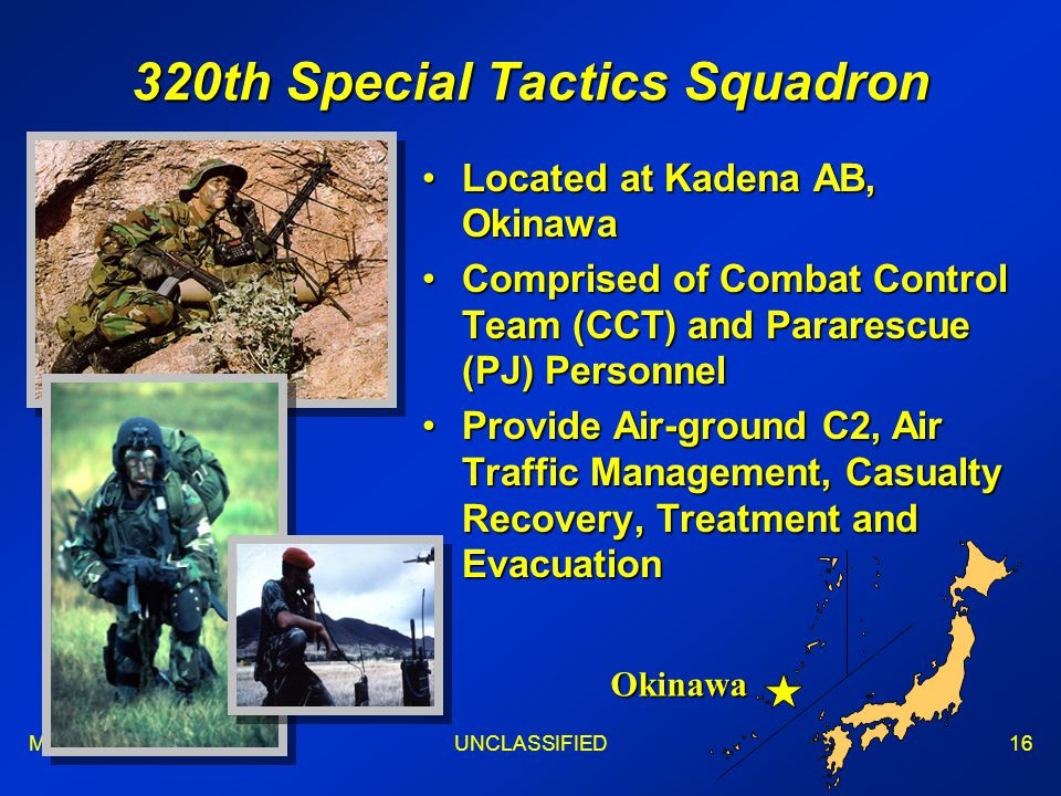 Maj WongUNCLASSIFIED16 320th Special Tactics Squadron Located at Kadena AB, OkinawaLocated at Kadena AB, Okinawa Comprised of Combat Control Team (CCT) and Pararescue (PJ) PersonnelComprised of Combat Control Team (CCT) and Pararescue (PJ) Personnel Provide Air-ground C2, Air Traffic Management, Casualty Recovery, Treatment and EvacuationProvide Air-ground C2, Air Traffic Management, Casualty Recovery, Treatment and Evacuation Okinawa