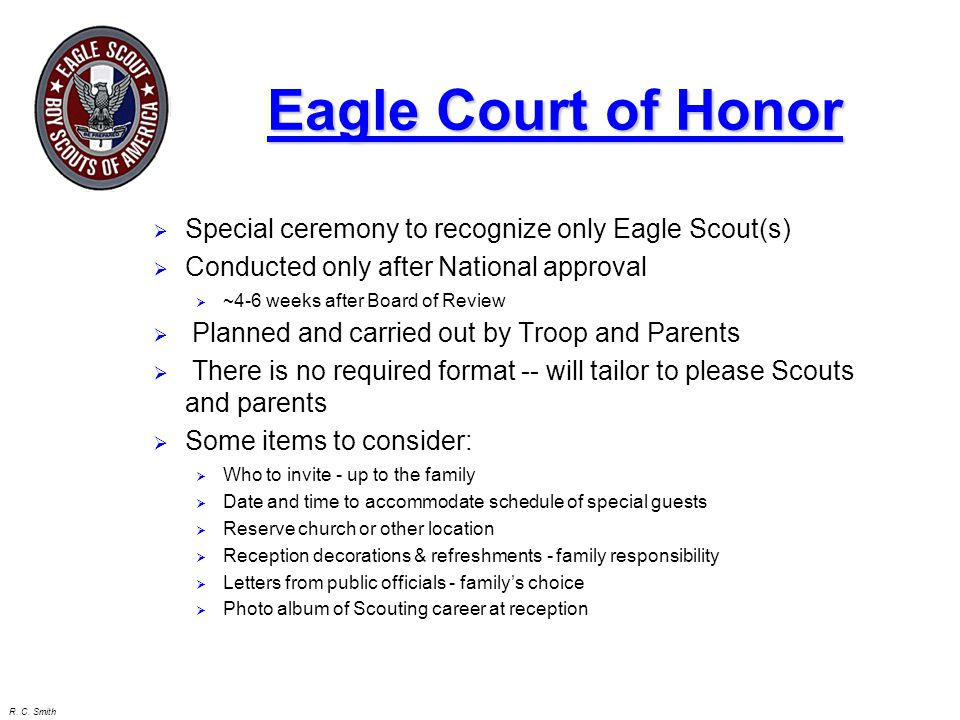 R. C. Smith Eagle Court of Honor  Special ceremony to recognize only Eagle Scout(s)  Conducted only after National approval  ~4-6 weeks after Board