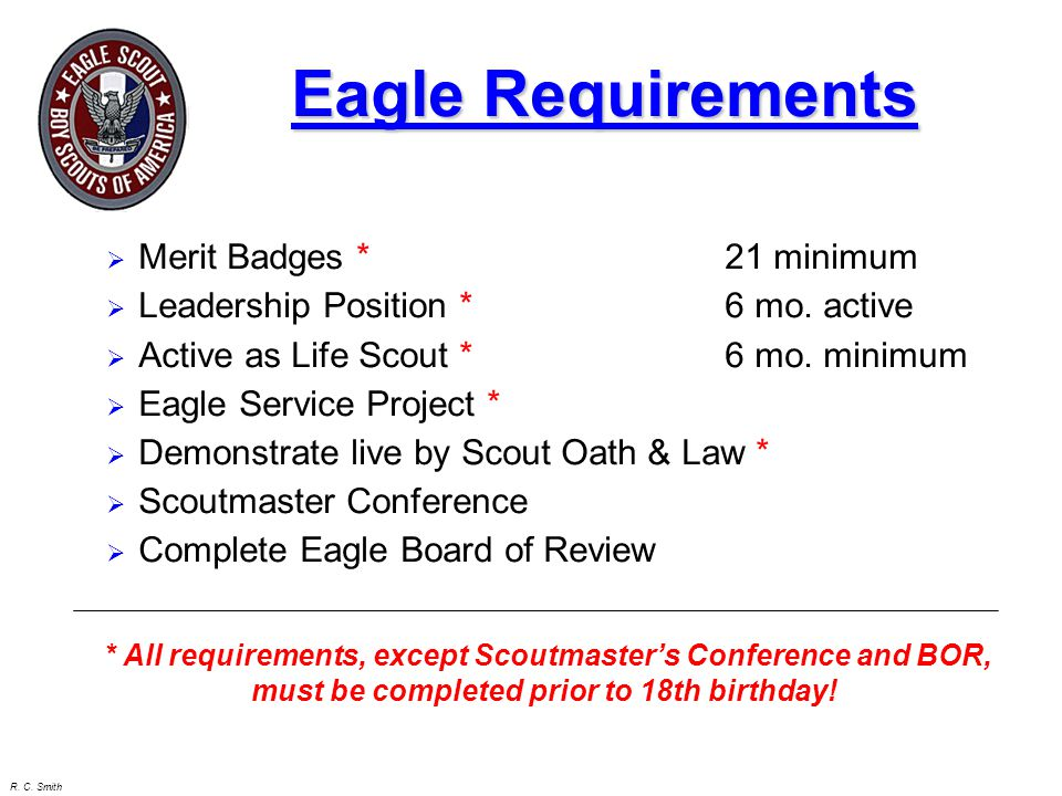 R. C. Smith Eagle Requirements  Merit Badges *21 minimum  Leadership Position * 6 mo. active  Active as Life Scout * 6 mo. minimum  Eagle Service