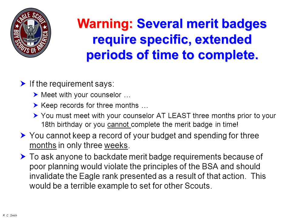 R. C. Smith Warning: Several merit badges require specific, extended periods of time to complete.  If the requirement says:  Meet with your counselo