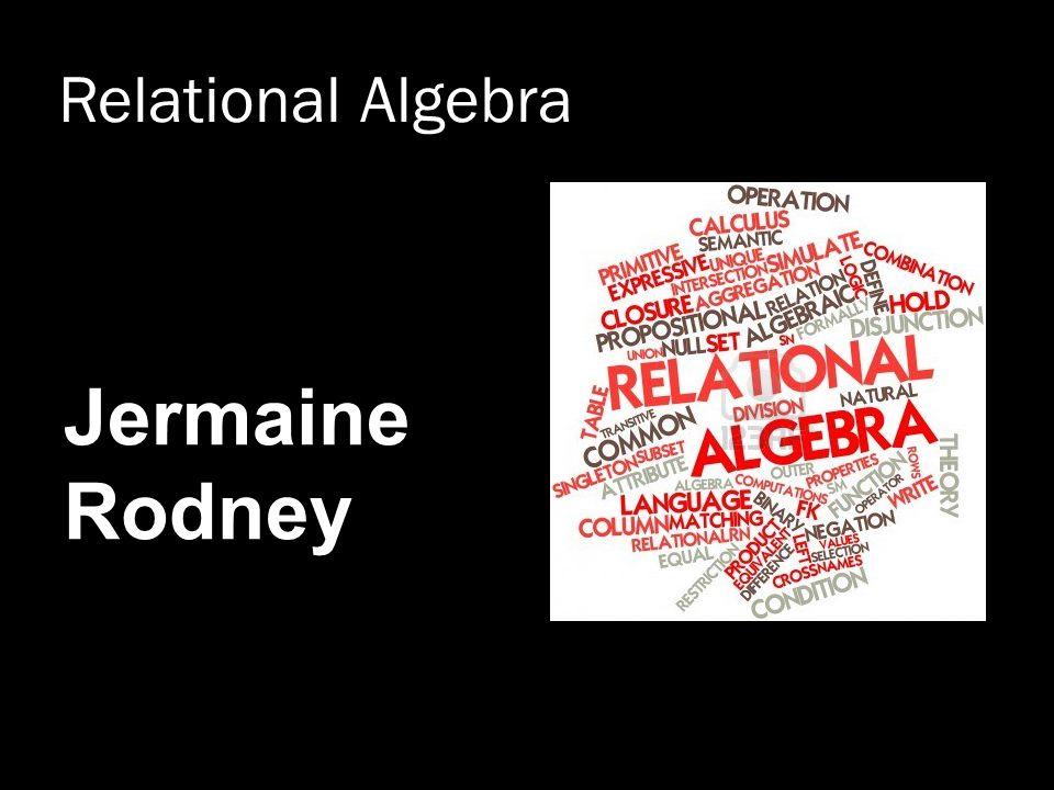 Relational Algebra Jermaine Rodney