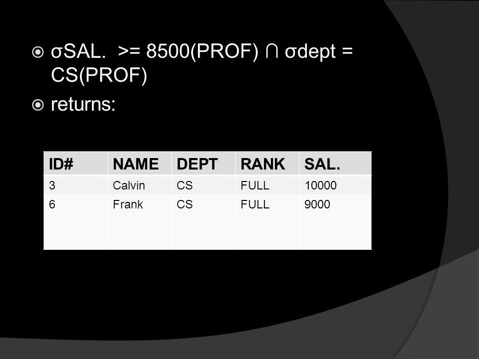  σSAL.>= 8500(PROF) ∩ σdept = CS(PROF)  returns: ID#NAMEDEPTRANKSAL.