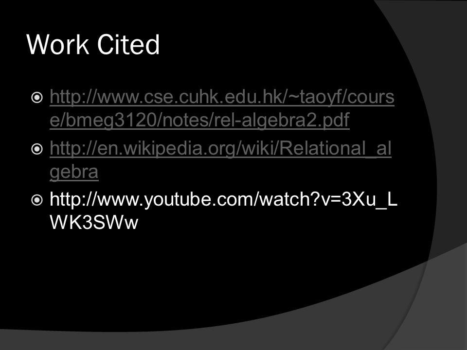 Work Cited  http://www.cse.cuhk.edu.hk/~taoyf/cours e/bmeg3120/notes/rel-algebra2.pdf http://www.cse.cuhk.edu.hk/~taoyf/cours e/bmeg3120/notes/rel-algebra2.pdf  http://en.wikipedia.org/wiki/Relational_al gebra http://en.wikipedia.org/wiki/Relational_al gebra  http://www.youtube.com/watch?v=3Xu_L WK3SWw