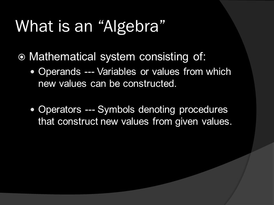 What is an Algebra  Mathematical system consisting of: Operands --- Variables or values from which new values can be constructed.