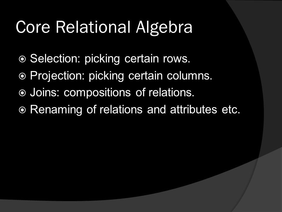 Core Relational Algebra  Selection: picking certain rows.