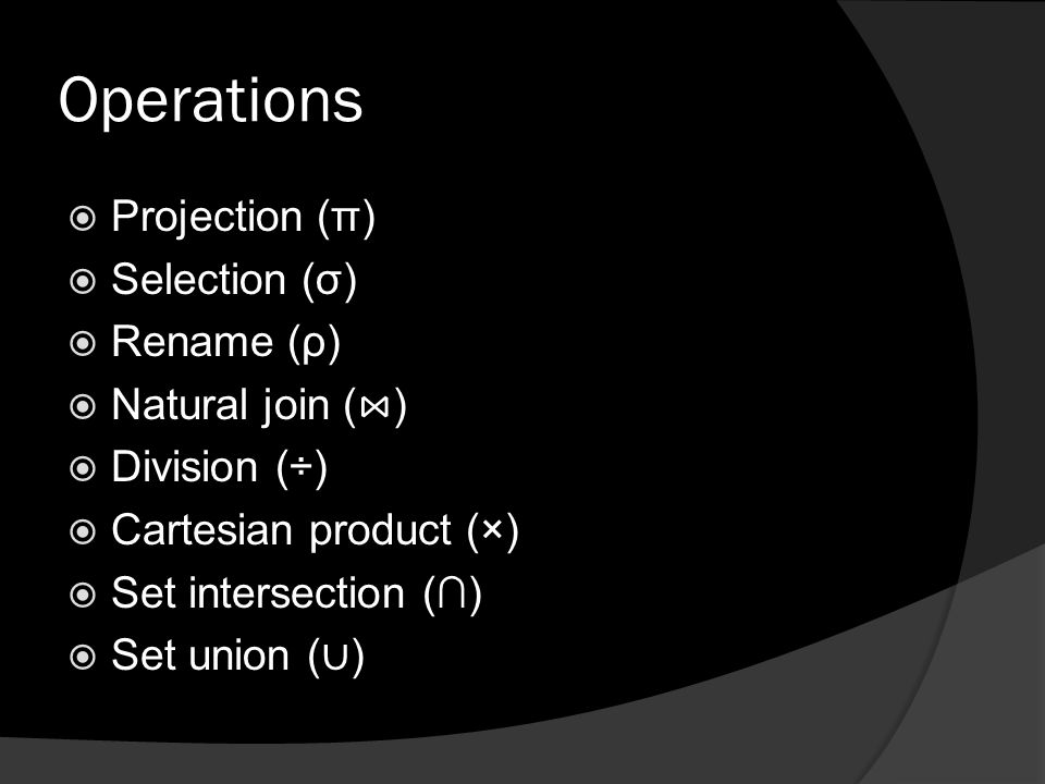 Operations  Projection (π)  Selection (σ)  Rename (ρ)  Natural join ( ⋈ )  Division (÷)  Cartesian product (×)  Set intersection (∩)  Set union ( ∪ )