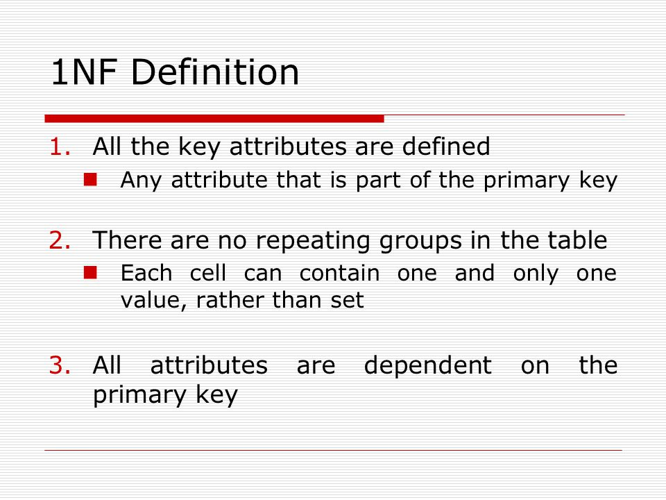 1NF Definition 1.All the key attributes are defined Any attribute that is part of the primary key 2.There are no repeating groups in the table Each ce