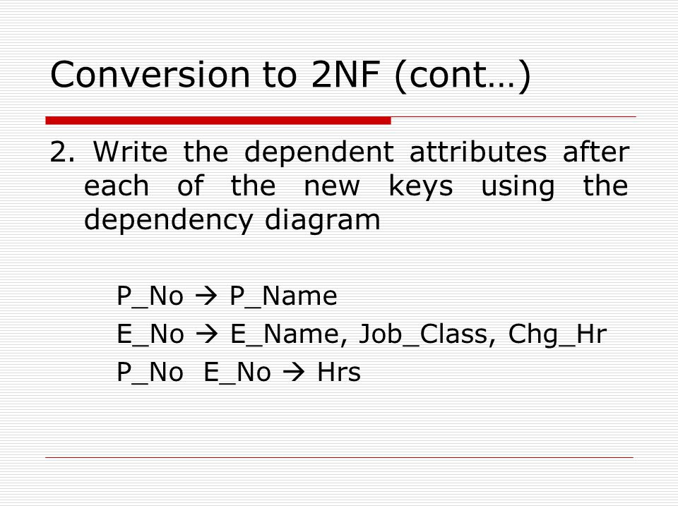 Conversion to 2NF (cont…) 2. Write the dependent attributes after each of the new keys using the dependency diagram P_No  P_Name E_No  E_Name, Job_C