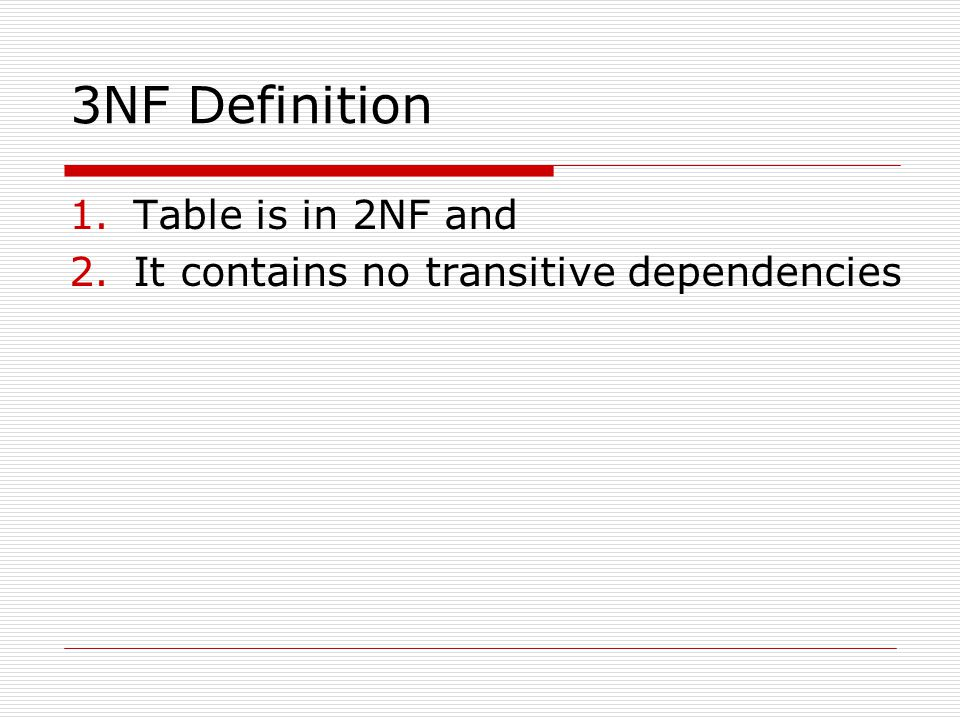 3NF Definition 1.Table is in 2NF and 2.It contains no transitive dependencies