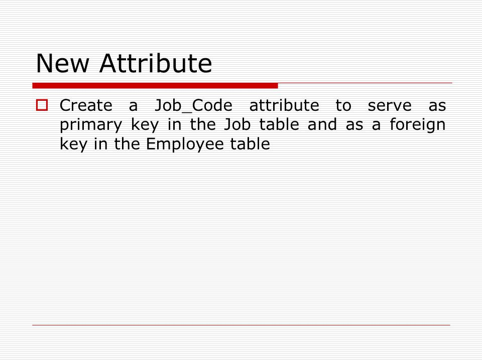 New Attribute  Create a Job_Code attribute to serve as primary key in the Job table and as a foreign key in the Employee table