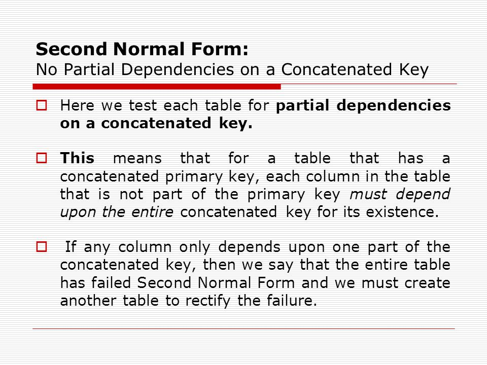 Second Normal Form: No Partial Dependencies on a Concatenated Key  Here we test each table for partial dependencies on a concatenated key.  This mea