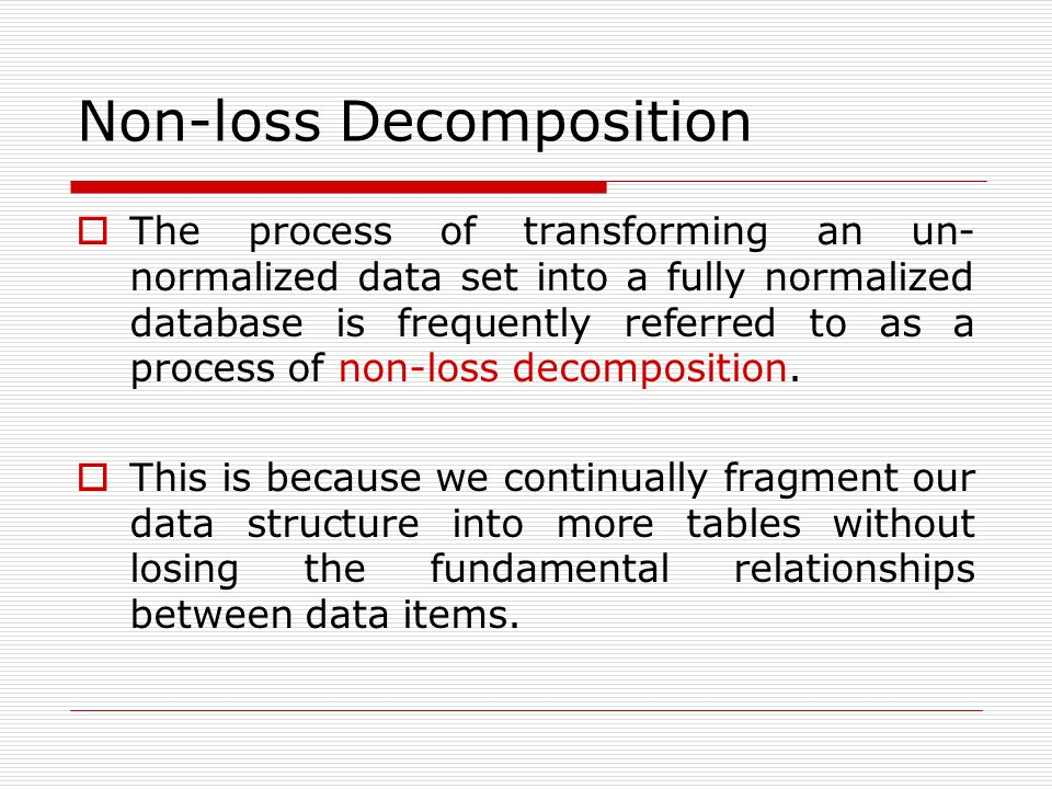 Non-loss Decomposition  The process of transforming an un- normalized data set into a fully normalized database is frequently referred to as a proces