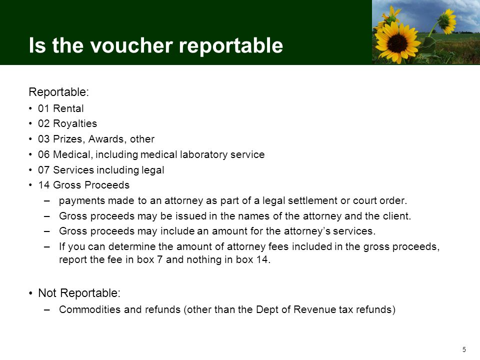 Is the voucher reportable Reportable: 01 Rental 02 Royalties 03 Prizes, Awards, other 06 Medical, including medical laboratory service 07 Services including legal 14 Gross Proceeds –payments made to an attorney as part of a legal settlement or court order.