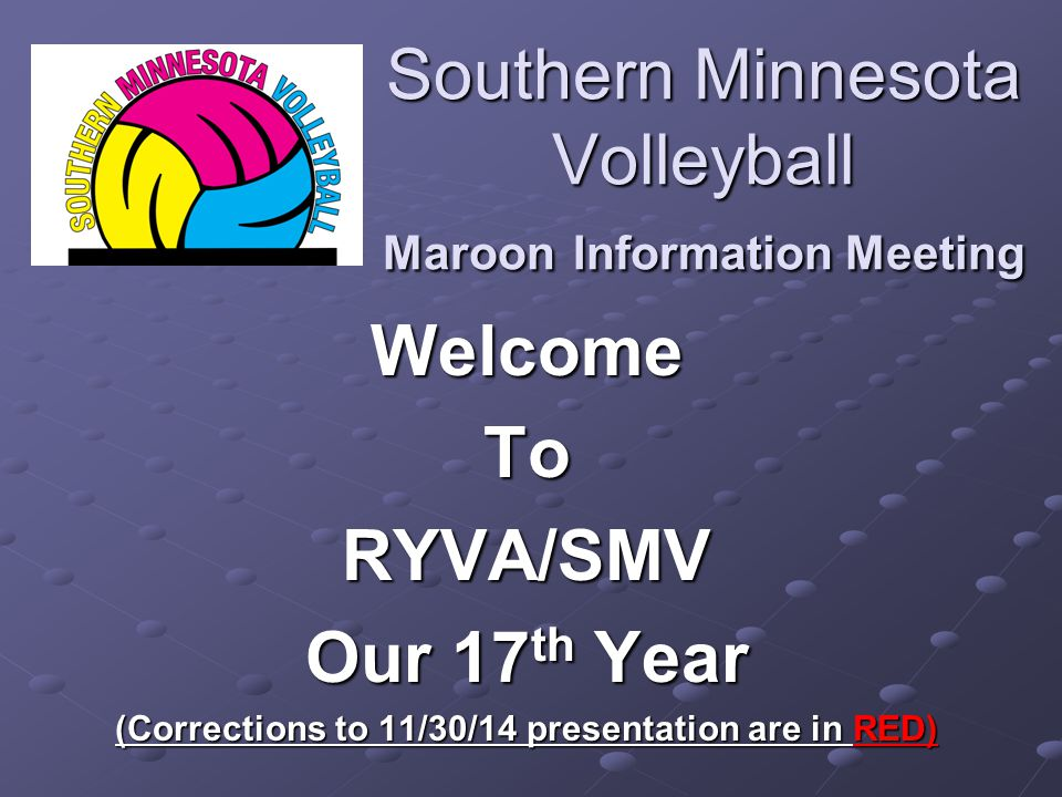 Southern Minnesota Volleyball Maroon Information Meeting WelcomeToRYVA/SMV Our 17 th Year (Corrections to 11/30/14 presentation are in RED)