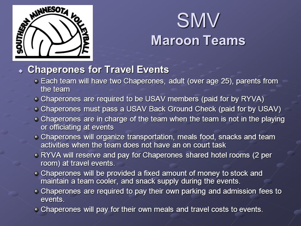 SMV Maroon Teams  Chaperones for Travel Events Each team will have two Chaperones, adult (over age 25), parents from the team Chaperones are required to be USAV members (paid for by RYVA) Chaperones must pass a USAV Back Ground Check (paid for by USAV) Chaperones are in charge of the team when the team is not in the playing or officiating at events Chaperones will organize transportation, meals food, snacks and team activities when the team does not have an on court task RYVA will reserve and pay for Chaperones shared hotel rooms (2 per room) at travel events.