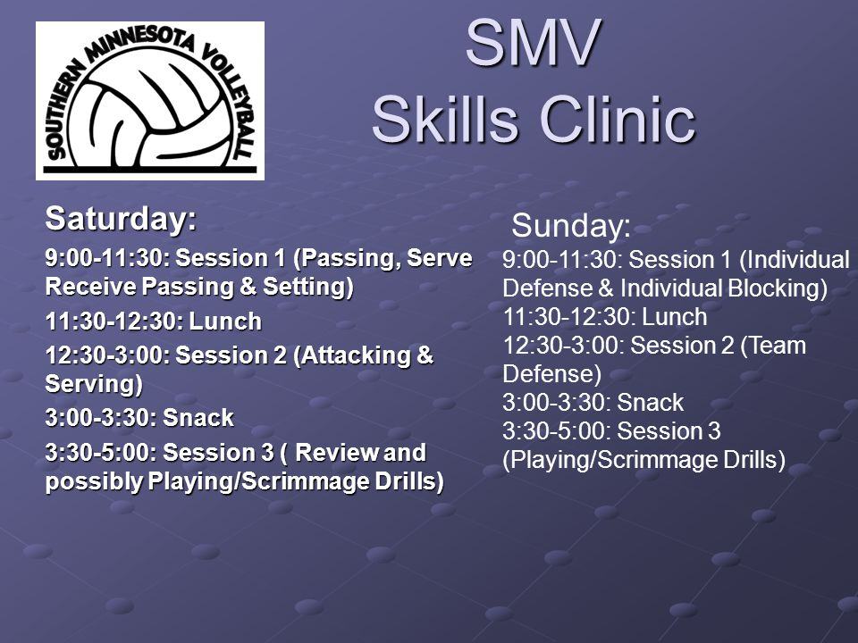SMV Skills Clinic Saturday: 9:00-11:30: Session 1 (Passing, Serve Receive Passing & Setting) 11:30-12:30: Lunch 12:30-3:00: Session 2 (Attacking & Serving) 3:00-3:30: Snack 3:30-5:00: Session 3 ( Review and possibly Playing/Scrimmage Drills) Sunday: 9:00-11:30: Session 1 (Individual Defense & Individual Blocking) 11:30-12:30: Lunch 12:30-3:00: Session 2 (Team Defense) 3:00-3:30: Snack 3:30-5:00: Session 3 (Playing/Scrimmage Drills)