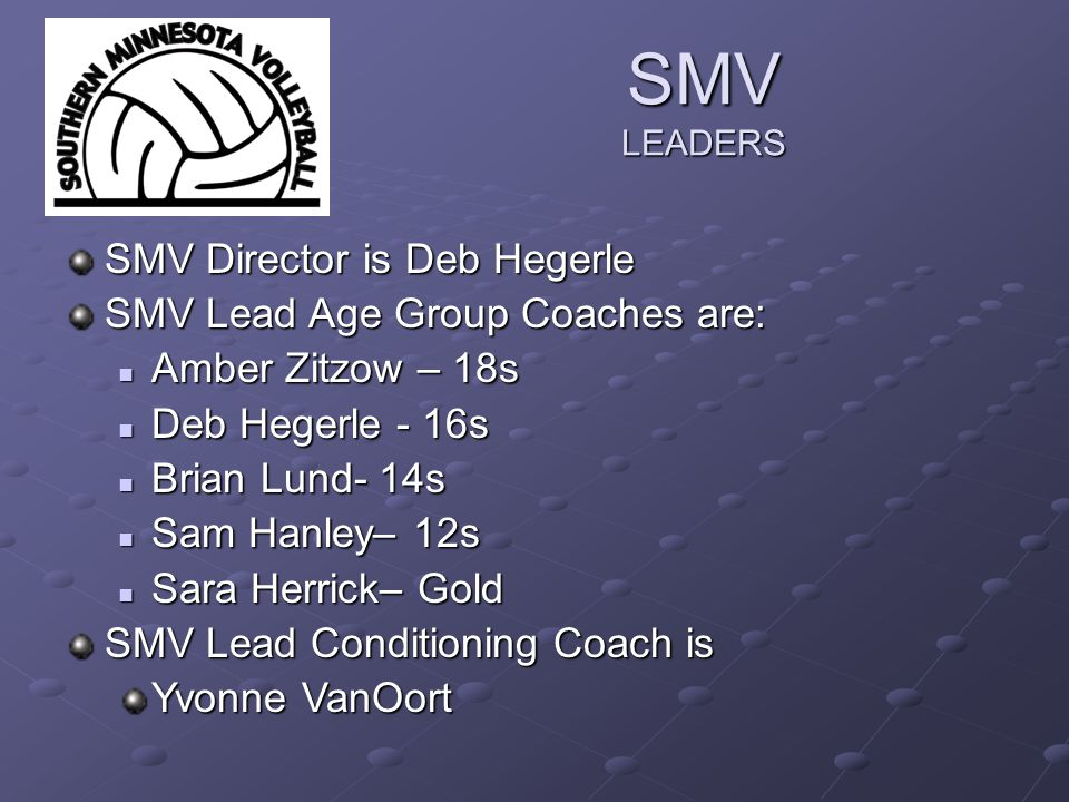 SMV LEADERS SMV Director is Deb Hegerle SMV Lead Age Group Coaches are: Amber Zitzow – 18s Amber Zitzow – 18s Deb Hegerle - 16s Deb Hegerle - 16s Brian Lund- 14s Brian Lund- 14s Sam Hanley– 12s Sam Hanley– 12s Sara Herrick– Gold Sara Herrick– Gold SMV Lead Conditioning Coach is Yvonne VanOort