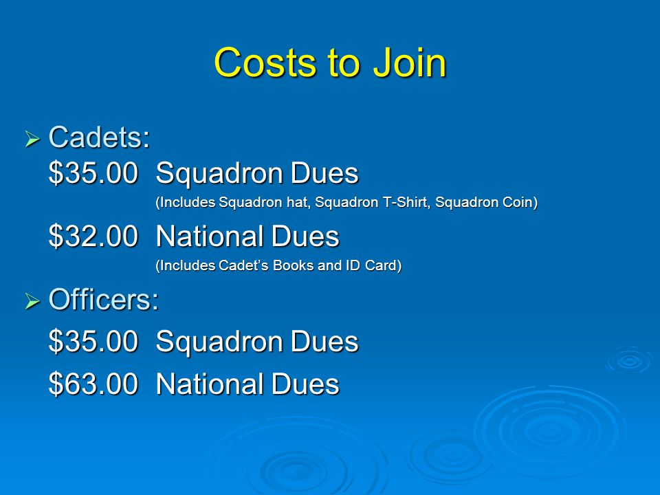 Costs to Join  Cadets: $35.00 Squadron Dues (Includes Squadron hat, Squadron T-Shirt, Squadron Coin) $32.00 National Dues (Includes Cadet's Books and ID Card)  Officers: $35.00Squadron Dues $63.00National Dues