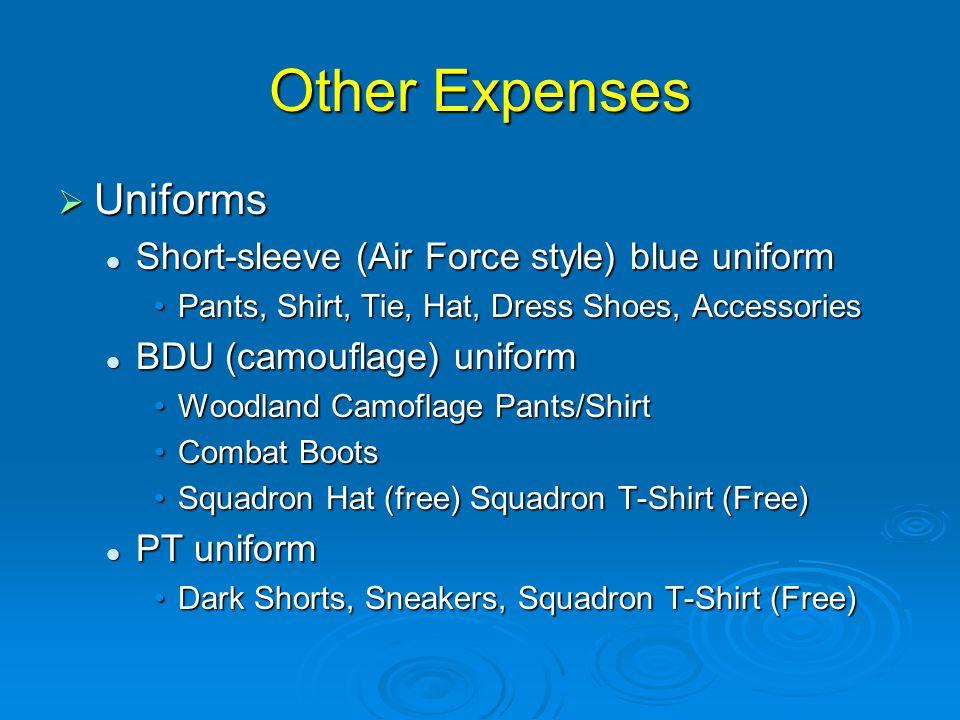 Other Expenses  Uniforms Short-sleeve (Air Force style) blue uniform Short-sleeve (Air Force style) blue uniform Pants, Shirt, Tie, Hat, Dress Shoes, AccessoriesPants, Shirt, Tie, Hat, Dress Shoes, Accessories BDU (camouflage) uniform BDU (camouflage) uniform Woodland Camoflage Pants/ShirtWoodland Camoflage Pants/Shirt Combat BootsCombat Boots Squadron Hat (free) Squadron T-Shirt (Free)Squadron Hat (free) Squadron T-Shirt (Free) PT uniform PT uniform Dark Shorts, Sneakers, Squadron T-Shirt (Free)Dark Shorts, Sneakers, Squadron T-Shirt (Free)