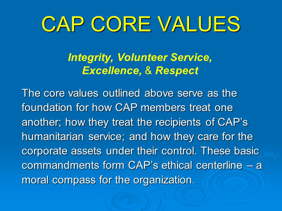 CAP CORE VALUES The core values outlined above serve as the foundation for how CAP members treat one another; how they treat the recipients of CAP's h