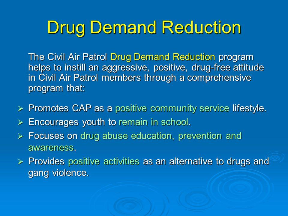 Drug Demand Reduction The Civil Air Patrol Drug Demand Reduction program helps to instill an aggressive, positive, drug-free attitude in Civil Air Pat