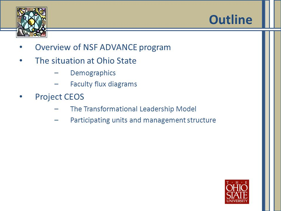 Overview of NSF ADVANCE program The situation at Ohio State –Demographics –Faculty flux diagrams Project CEOS –The Transformational Leadership Model –Participating units and management structure Outline