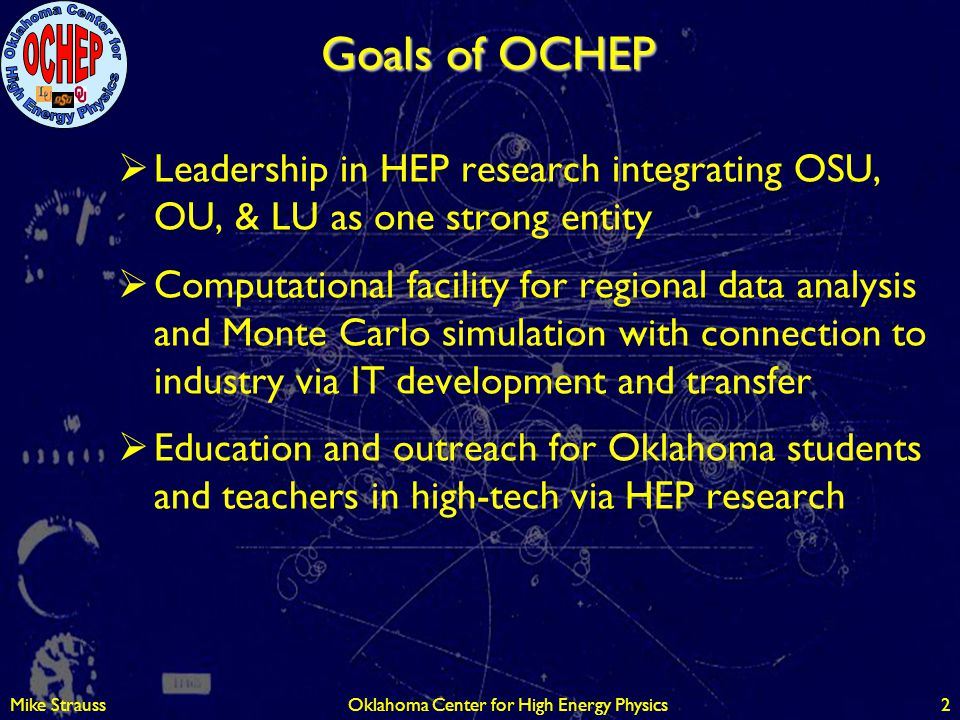 Mike StraussOklahoma Center for High Energy Physics2 Goals of OCHEP  Leadership in HEP research integrating OSU, OU, & LU as one strong entity  Comp