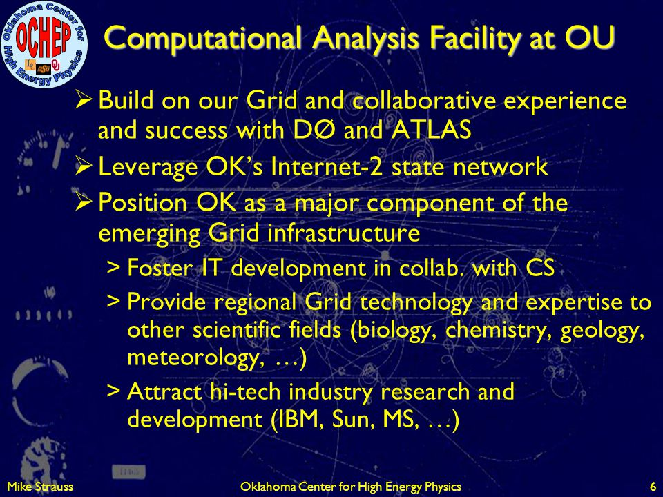 Mike StraussOklahoma Center for High Energy Physics6 Computational Analysis Facility at OU  Build on our Grid and collaborative experience and succes