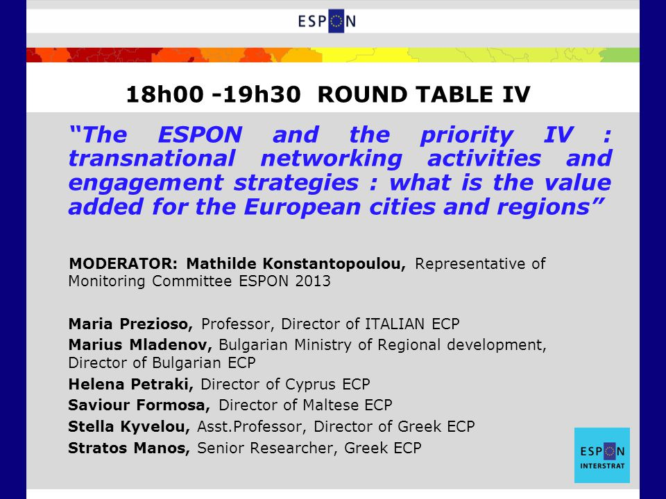 The ESPON and the priority IV : transnational networking activities and engagement strategies : what is the value added for the European cities and regions MODERATOR: Mathilde Konstantopoulou, Representative of Monitoring Committee ESPON 2013 Maria Prezioso, Professor, Director of ITALIAN ECP Marius Mladenov, Bulgarian Ministry of Regional development, Director of Bulgarian ECP Helena Petraki, Director of Cyprus ECP Saviour Formosa, Director of Maltese ECP Stella Kyvelou, Asst.Professor, Director of Greek ECP Stratos Manos, Senior Researcher, Greek ECP 18h00 -19h30 ROUND TABLE IV