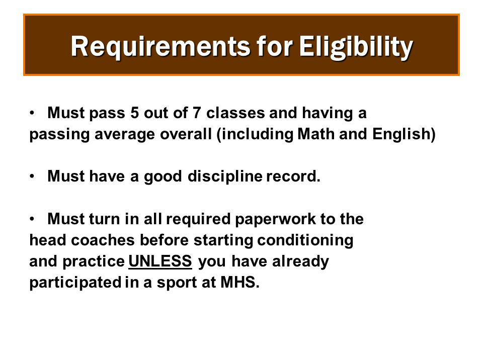 Requirements for Eligibility Must pass 5 out of 7 classes and having a passing average overall (including Math and English) Must have a good discipline record.