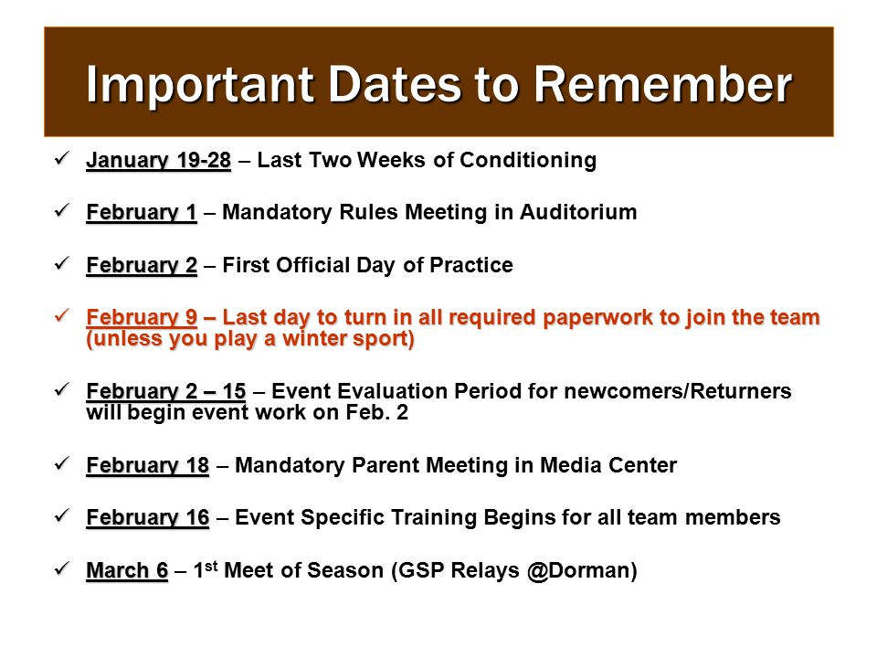 Important Dates to Remember January 19-28 January 19-28 – Last Two Weeks of Conditioning February 1 February 1 – Mandatory Rules Meeting in Auditorium February 2 February 2 – First Official Day of Practice February 9 – Last day to turn in all required paperwork to join the team (unless you play a winter sport) February 9 – Last day to turn in all required paperwork to join the team (unless you play a winter sport) February 2 – 15 February 2 – 15 – Event Evaluation Period for newcomers/Returners will begin event work on Feb.