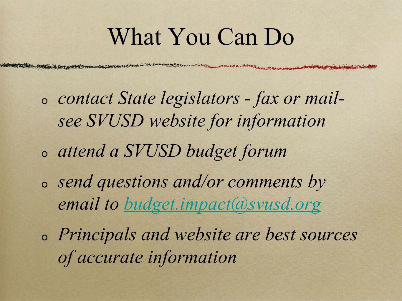 What You Can Do contact State legislators - fax or mail- see SVUSD website for information attend a SVUSD budget forum send questions and/or comments by email to budget.impact@svusd.orgbudget.impact@svusd.org Principals and website are best sources of accurate information