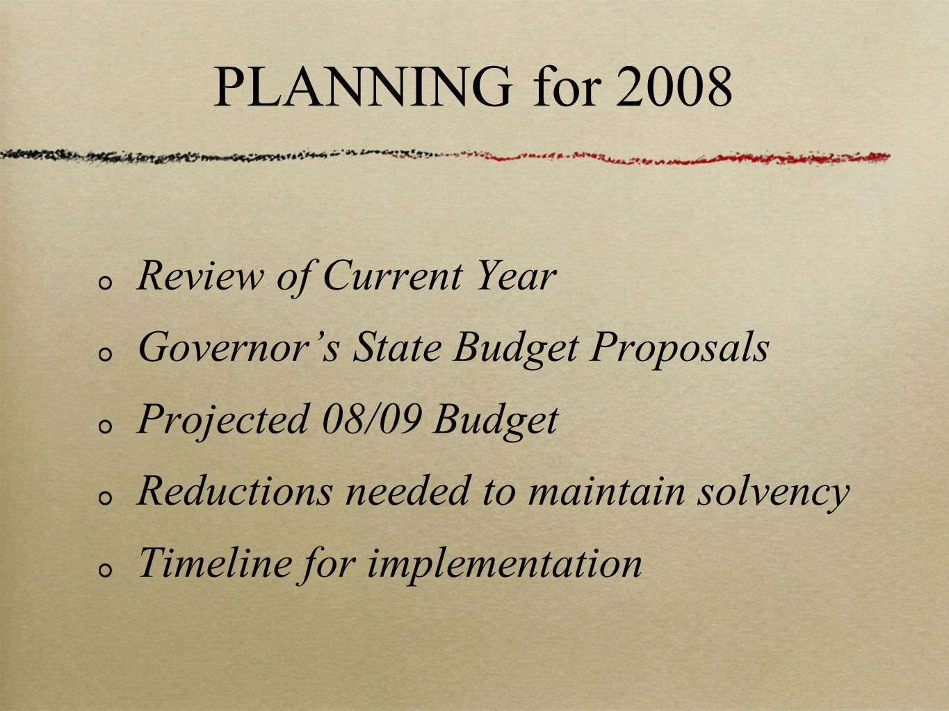 PLANNING for 2008 Review of Current Year Governor's State Budget Proposals Projected 08/09 Budget Reductions needed to maintain solvency Timeline for implementation