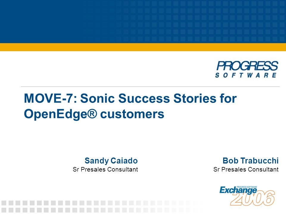 MOVE-7: Sonic Success Stories for OpenEdge® customers Bob Trabucchi Sr Presales Consultant Sandy Caiado Sr Presales Consultant