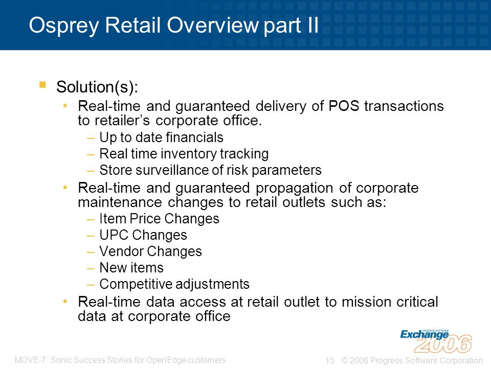 © 2006 Progress Software Corporation15 MOVE-7: Sonic Success Stories for OpenEdge customers Osprey Retail Overview part II  Solution(s): Real-time and guaranteed delivery of POS transactions to retailer's corporate office.