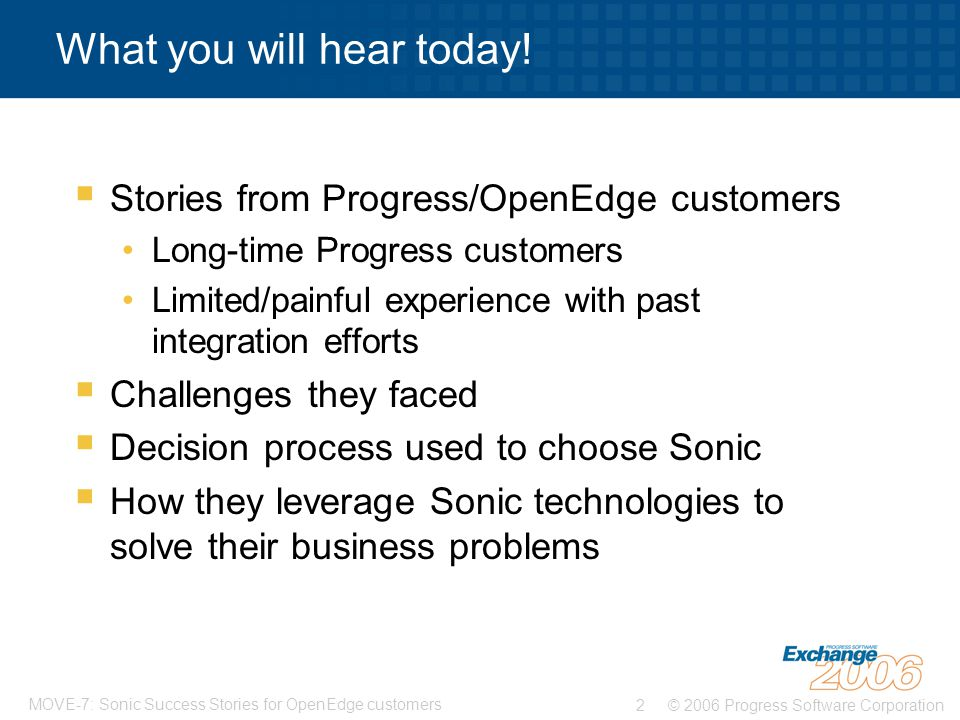 © 2006 Progress Software Corporation2 MOVE-7: Sonic Success Stories for OpenEdge customers What you will hear today.