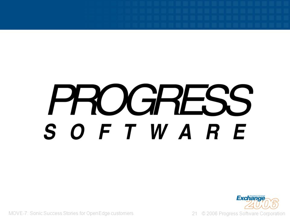 © 2006 Progress Software Corporation21 MOVE-7: Sonic Success Stories for OpenEdge customers