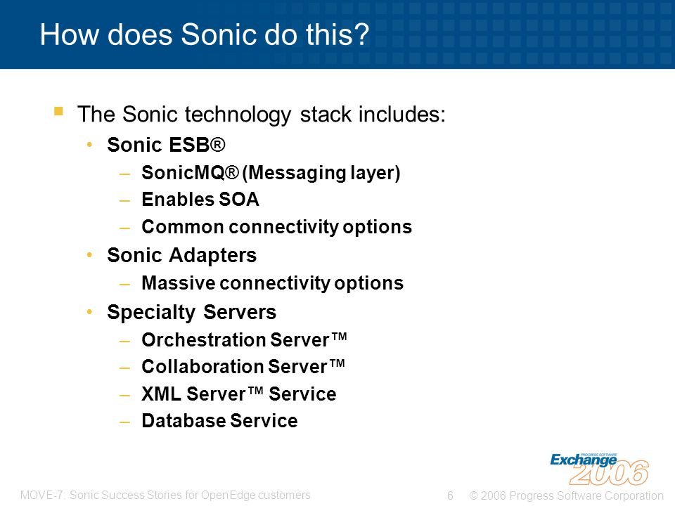© 2006 Progress Software Corporation6 MOVE-7: Sonic Success Stories for OpenEdge customers How does Sonic do this.