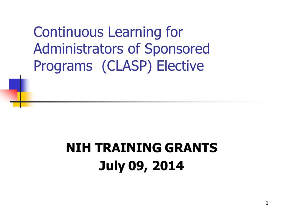 1 Continuous Learning for Administrators of Sponsored Programs (CLASP) Elective NIH TRAINING GRANTS July 09, 2014