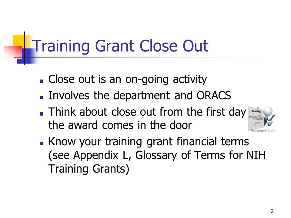 2 Training Grant Close Out Close out is an on-going activity Involves the department and ORACS Think about close out from the first day the award comes in the door Know your training grant financial terms (see Appendix L, Glossary of Terms for NIH Training Grants)