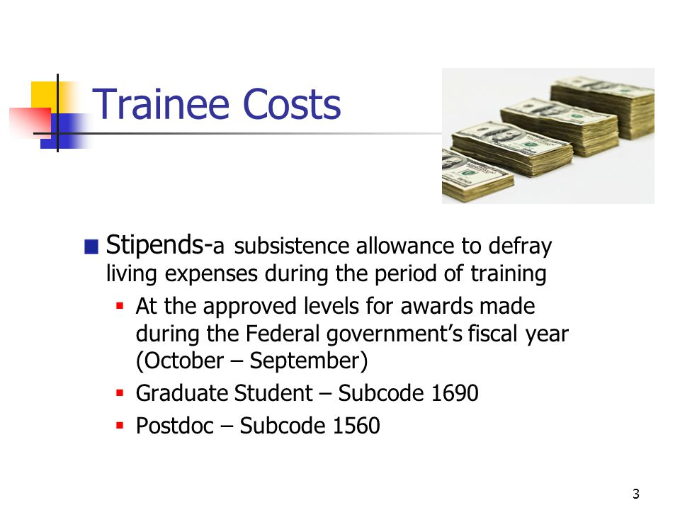 3 Trainee Costs Stipends- a subsistence allowance to defray living expenses during the period of training  At the approved levels for awards made during the Federal government's fiscal year (October – September)  Graduate Student – Subcode 1690  Postdoc – Subcode 1560